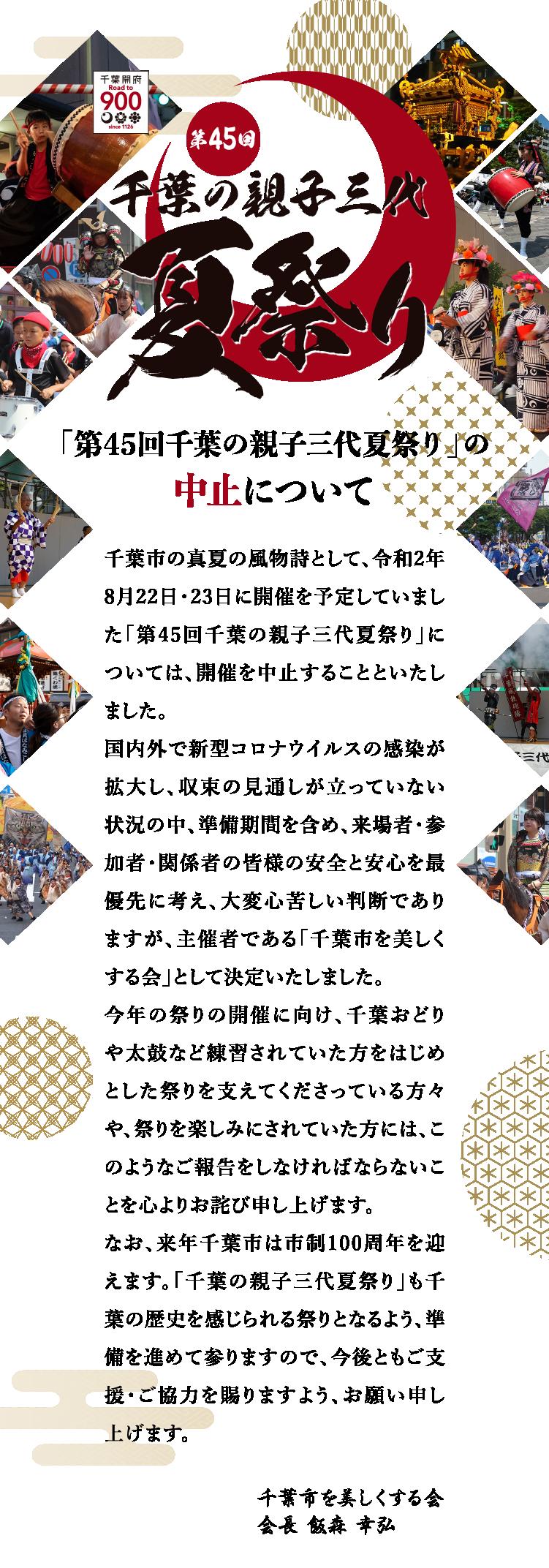 千葉市の真夏の風物詩として、令和2年8月22日・23日に開催を予定していました「第45回 千葉の親子三代夏祭り」については、開催を中止することといたしました。国内外で新型コロナウイルスの感染が拡大し、収束の見通しが立っていない状況の中、準 備期間を含め、来場者・参加者・関係者の皆様の安全と安心を最優先に考え、大変心苦し い判断でありますが、主催者である「千葉市を美しくする会」として決定いたしました。今年の祭りの開催に向け、千葉おどりや太鼓など練習されていた方をはじめとした祭りを 支えてくださっている方々や、祭りを楽しみにされていた方には、このようなご報告をしなけ ればならないことを心よりお詫び申し上げます。なお、来年千葉市は市制100周年を迎えます。「千葉の親子三代夏祭り」も千葉の歴史を感 じられる祭りとなるよう、準備を進めて参りますので、今後ともご支援・ご協力を賜りますよ う、お願い申し上げます。
